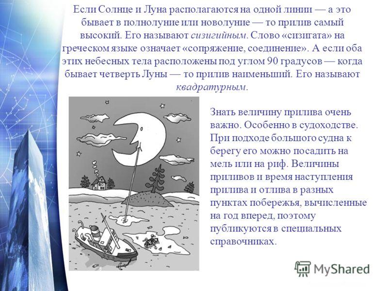 Если Солнце и Луна располагаются на одной линии а это бывает в полнолуние или новолуние то прилив самый высокий. Его называют сизигийным. Слово «сизигата» на греческом языке означает «сопряжение, соединение». А если оба этих небесных тела расположены