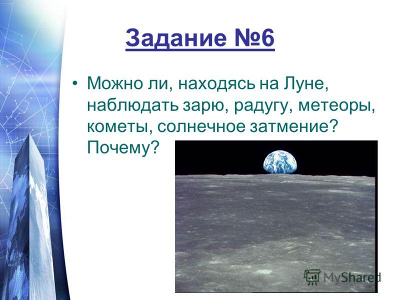 Задание 6 Можно ли, находясь на Луне, наблюдать зарю, радугу, метеоры, кометы, солнечное затмение? Почему?