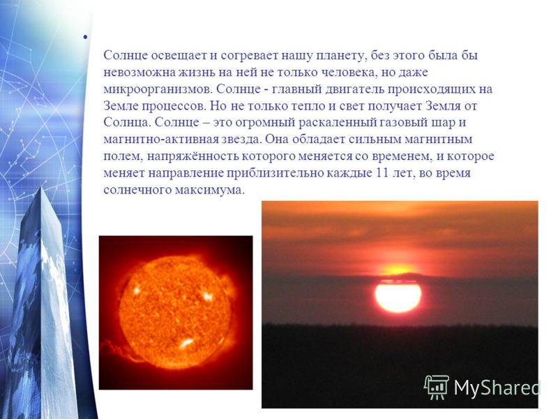 Солнце освещает и согревает нашу планету, без этого была бы невозможна жизнь на ней не только человека, но даже микроорганизмов. Солнце - главный двигатель происходящих на Земле процессов. Но не только тепло и свет получает Земля от Солнца. Солнце –