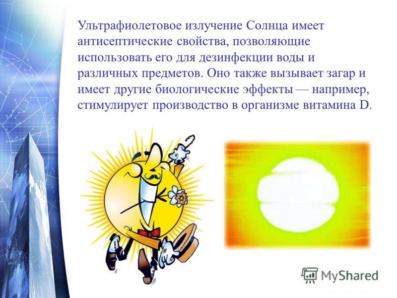 Ультрафиолетовое излучение Солнца имеет антисептические свойства, позволяющие использовать его для дезинфекции воды и различных предметов. Оно также вызывает загар и имеет другие биологические эффекты например, стимулирует производство в организме ви