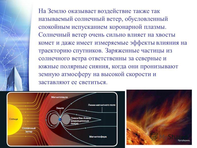 На Землю оказывает воздействие также так называемый солнечный ветер, обусловленный спокойным испусканием коронарной плазмы. Солнечный ветер очень сильно влияет на хвосты комет и даже имеет измеряемые эффекты влияния на траекторию спутников. Заряженны