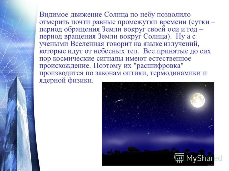 Видимое движение Солнца по небу позволило отмерить почти равные промежутки времени (сутки – период обращения Земли вокруг своей оси и год – период вращения Земли вокруг Солнца). Ну а с учеными Вселенная говорит на языке излучений, которые идут от неб