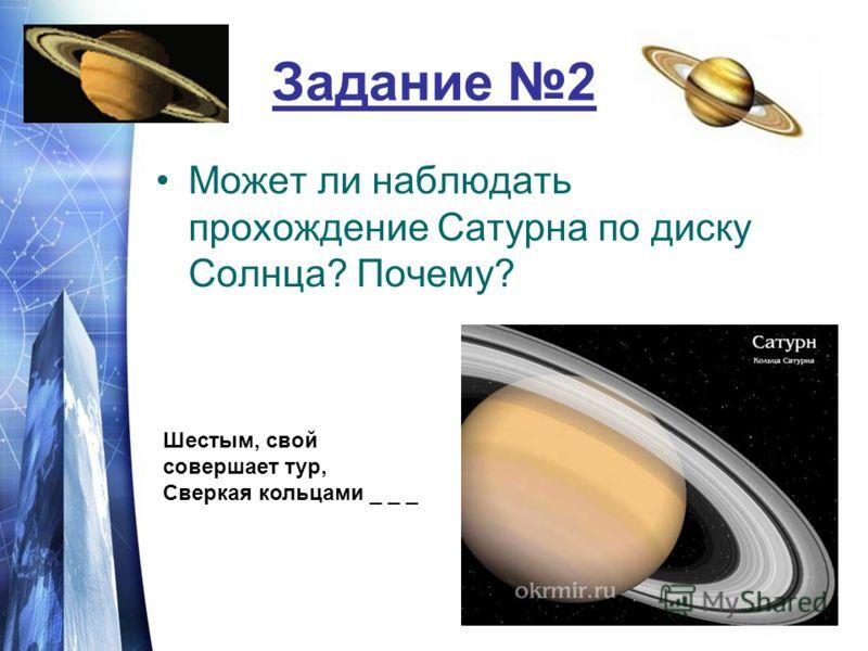Задание 2 Может ли наблюдать прохождение Сатурна по диску Солнца? Почему? Шестым, свой совершает тур, Сверкая кольцами _ _ _