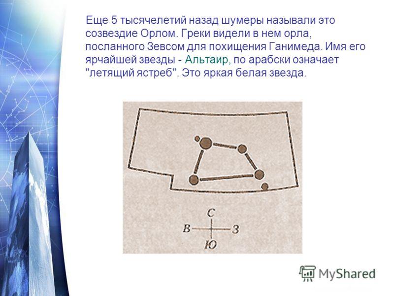 Еще 5 тысячелетий назад шумеры называли это созвездие Орлом. Греки видели в нем орла, посланного Зевсом для похищения Ганимеда. Имя его ярчайшей звезды - Альтаир, по арабски означает летящий ястреб. Это яркая белая звезда.