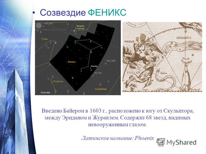 Созвездие ФЕНИКС Введено Байером в 1603 г., расположено к югу от Скульптора, между Эриданом и Журавлем. Содержит 68 звезд, видимых невооруженным глазом. Латинское название: Phoenix
