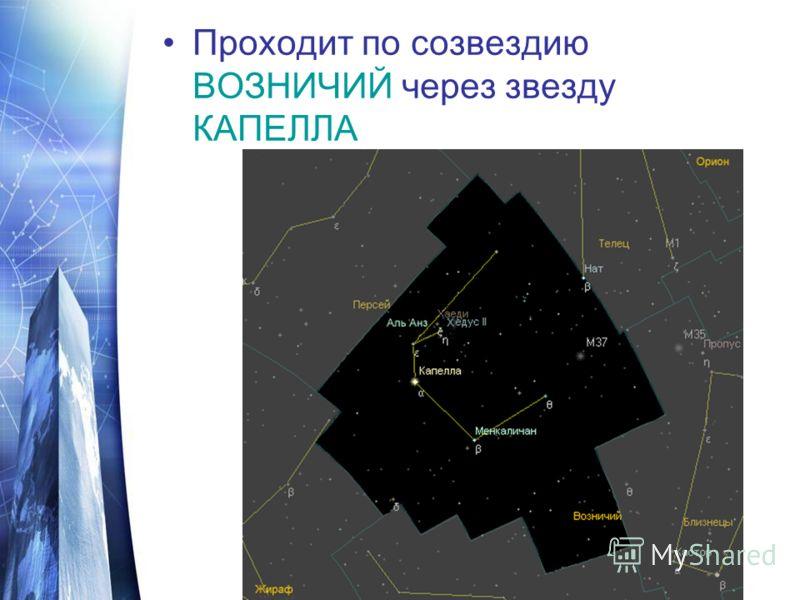 Проходит по созвездию ВОЗНИЧИЙ через звезду КАПЕЛЛА