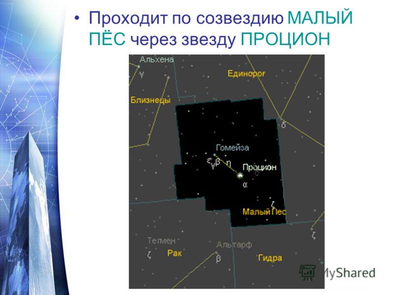 Проходит по созвездию МАЛЫЙ ПЁС через звезду ПРОЦИОН
