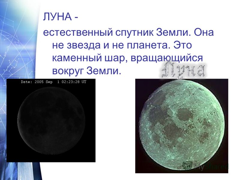 ЛУНА - естественный спутник Земли. Она не звезда и не планета. Это каменный шар, вращающийся вокруг Земли.