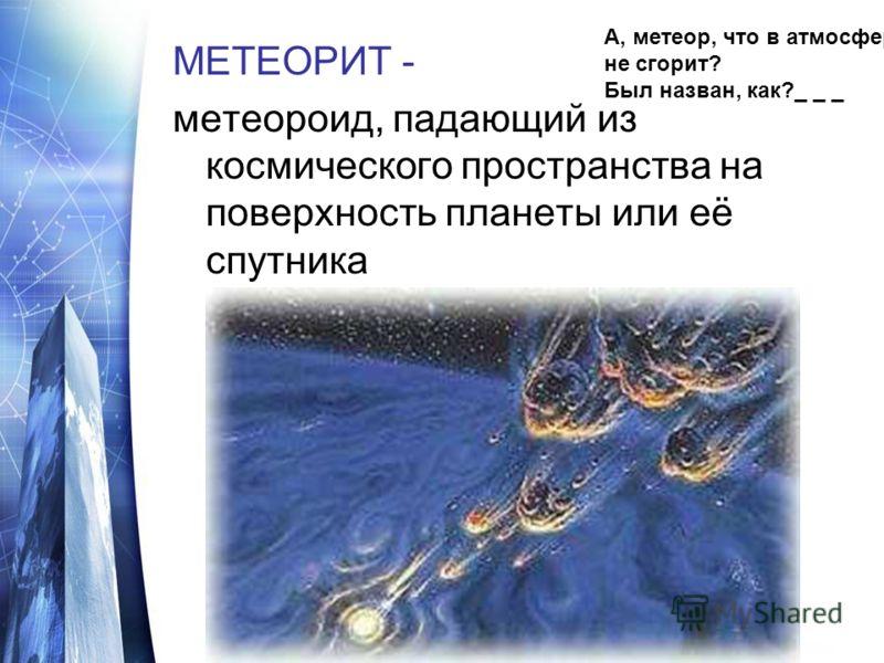 МЕТЕОРИТ - метеороид, падающий из космического пространства на поверхность планеты или её спутника А, метеор, что в атмосфере не сгорит? Был назван, как?_ _ _