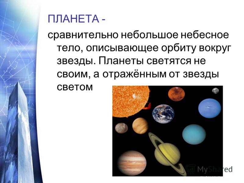 ПЛАНЕТА - сравнительно небольшое небесное тело, описывающее орбиту вокруг звезды. Планеты светятся не своим, а отражённым от звезды светом