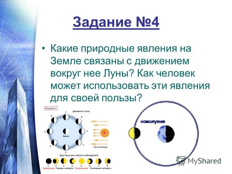Задание 4 Какие природные явления на Земле связаны с движением вокруг нее Луны? Как человек может использовать эти явления для своей пользы?