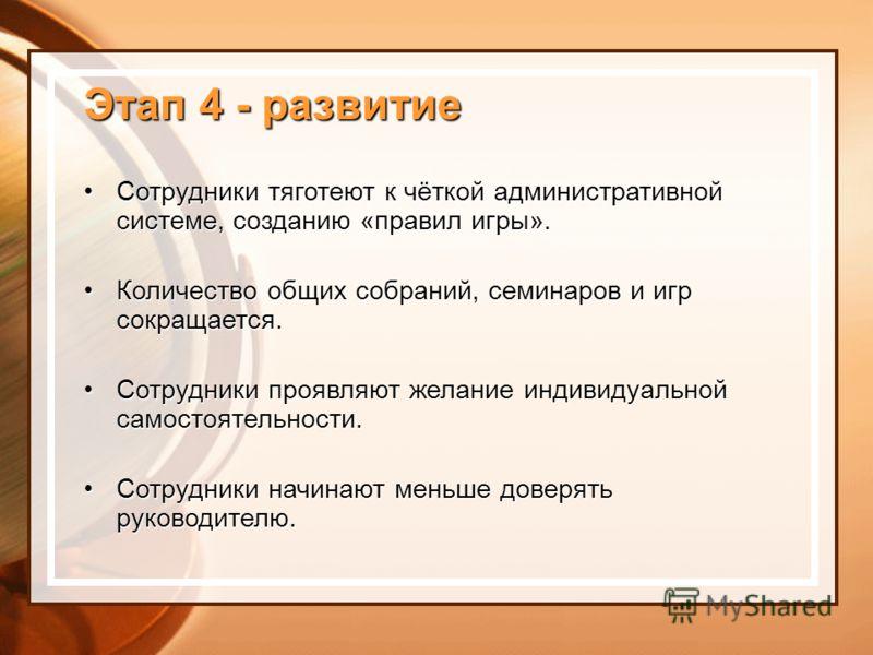 Этап 4 - развитие Сотрудники тяготеют к чёткой административной системе, созданию «правил игры».Сотрудники тяготеют к чёткой административной системе, созданию «правил игры». Количество общих собраний, семинаров и игр сокращается.Количество общих соб