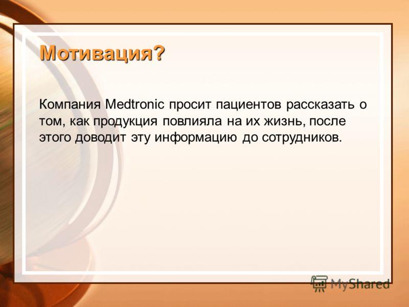 Мотивация? Компания Medtronic просит пациентов рассказать о том, как продукция повлияла на их жизнь, после этого доводит эту информацию до сотрудников.