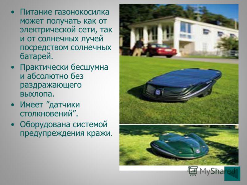 Питание газонокосилка может получать как от электрической сети, так и от солнечных лучей посредством солнечных батарей. Практически бесшумна и абсолютно без раздражающего выхлопа. Имеет датчики столкновений. Оборудована системой предупреждения кражи.