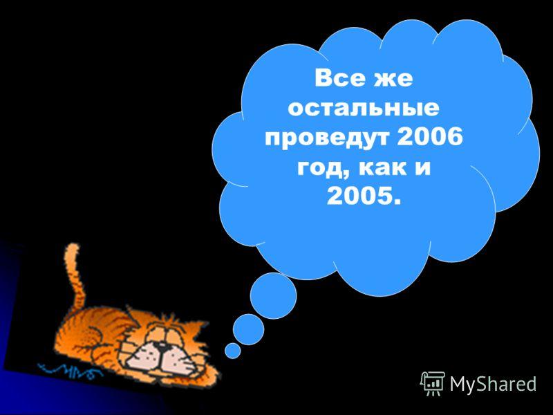 Все же остальные проведут 2006 год, как и 2005. С НОВЫМ ГОДОМ!!!