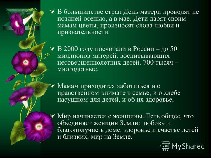 В большинстве стран День матери проводят не поздней осенью, а в мае. Дети дарят своим мамам цветы, произносят слова любви и признательности. В 2000 году посчитали в России – до 50 миллионов матерей, воспитывающих несовершеннолетних детей. 700 тысяч –