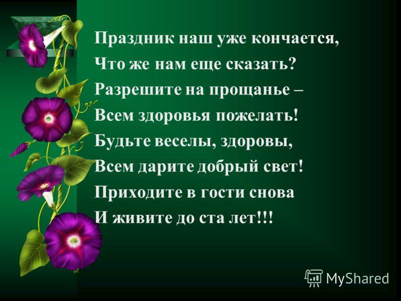 Праздник наш уже кончается, Что же нам еще сказать? Разрешите на прощанье – Всем здоровья пожелать! Будьте веселы, здоровы, Всем дарите добрый свет! Приходите в гости снова И живите до ста лет!!!