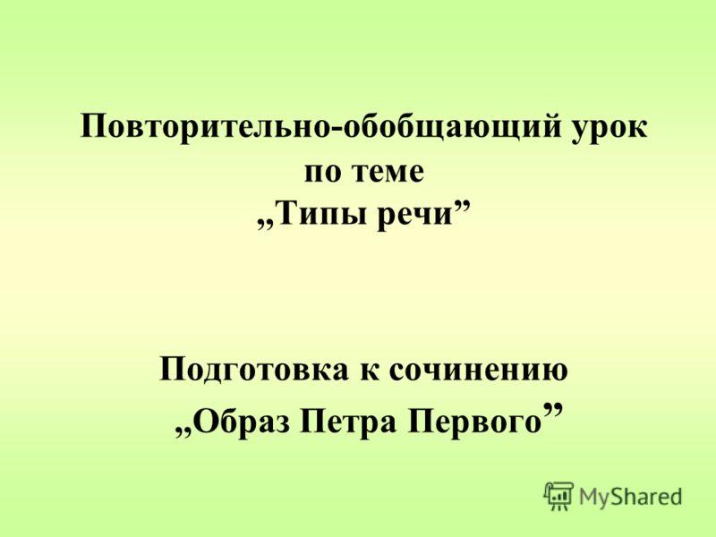 Повторительно-обобщающий урок по теме,,Типы речи Подготовка к сочинению,,Образ Петра Первого