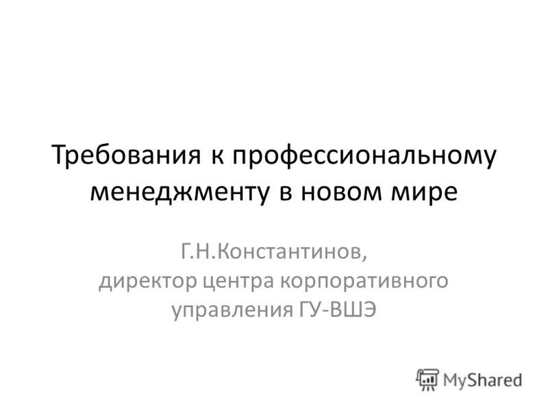 Требования к профессиональному менеджменту в новом мире Г.Н.Константинов, директор центра корпоративного управления ГУ-ВШЭ