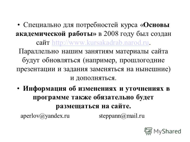 Специально для потребностей курса «Основы академической работы» в 2008 году был создан сайт http://www.kursakadrab.narod.ru. Параллельно нашим занятиям материалы сайта будут обновляться (например, прошлогодние презентации и задания заменяться на ныне