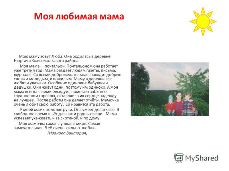 Моя любимая мама Мою маму зовут Люба. Она родилась в деревне Нюргачи Комсомольского района. Моя мама – почтальон. Почтальоном она работает уже третий год. Мама раздаёт людям газеты, письма, журналы. Со всеми доброжелательная, находит добрые слова и м