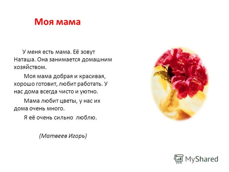 Моя мама У меня есть мама. Её зовут Наташа. Она занимается домашним хозяйством. Моя мама добрая и красивая, хорошо готовит, любит работать. У нас дома всегда чисто и уютно. Мама любит цветы, у нас их дома очень много. Я её очень сильно люблю. (Матвее