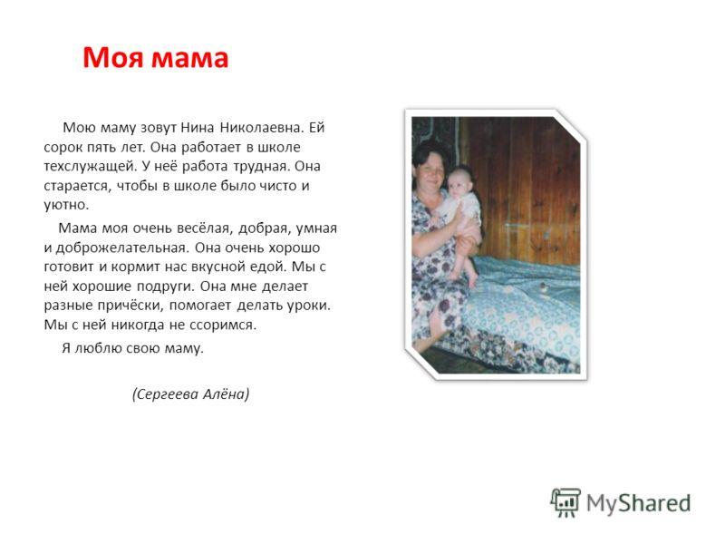 Моя мама Мою маму зовут Нина Николаевна. Ей сорок пять лет. Она работает в школе техслужащей. У неё работа трудная. Она старается, чтобы в школе было чисто и уютно. Мама моя очень весёлая, добрая, умная и доброжелательная. Она очень хорошо готовит и