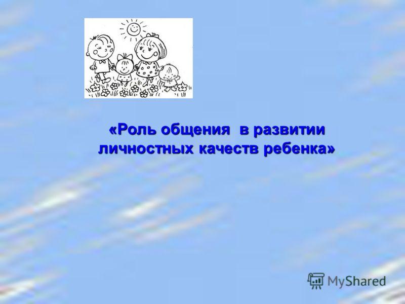 «Роль общения в развитии личностных качеств ребенка»
