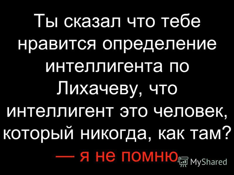Ты сказал что тебе нравится определение интеллигента по Лихачеву, что интеллигент это человек, который никогда, как там? я не помню
