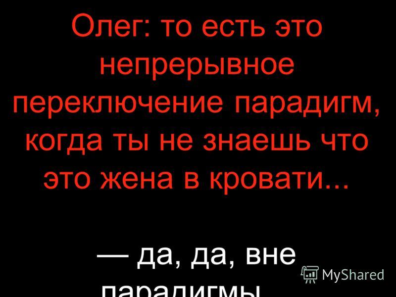 Олег: то есть это непрерывное переключение парадигм, когда ты не знаешь что это жена в кровати... да, да, вне парадигмы…
