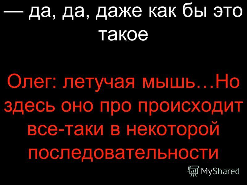 да, да, даже как бы это такое Олег: летучая мышь…Но здесь оно про происходит все-таки в некоторой последовательности