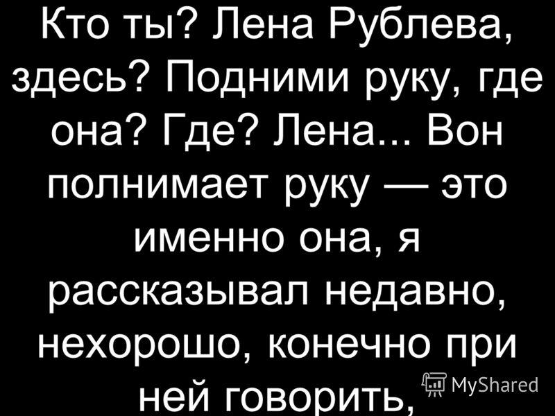 Кто ты? Лена Рублева, здесь? Подними руку, где она? Где? Лена... Вон полнимает руку это именно она, я рассказывал недавно, нехорошо, конечно при ней говорить,