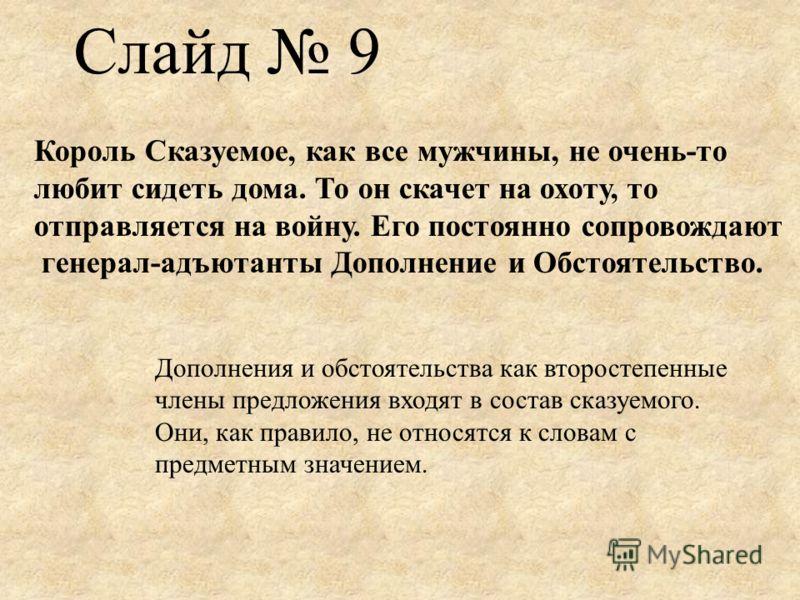Слайд 9 Король Сказуемое, как все мужчины, не очень-то любит сидеть дома. То он скачет на охоту, то отправляется на войну. Его постоянно сопровождают генерал-адъютанты Дополнение и Обстоятельство. Дополнения и обстоятельства как второстепенные члены