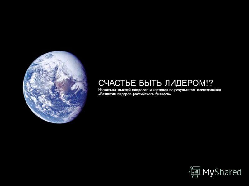 СЧАСТЬЕ БЫТЬ ЛИДЕРОМ!? Несколько мыслей вопросов и картинок по результатам исследования «Развития лидеров российского бизнеса»