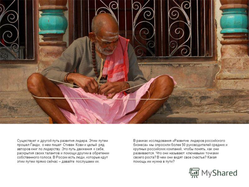Существует и другой путь развития лидера. Этим путем прошел Ганди, о нем пишет Стивен Кови и целый ряд авторов книг по лидерству. Это путь движения к себе, раскрытия своих талантов и помощи другим в обретении собственного голоса. В России есть люди,