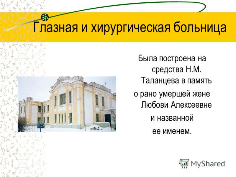 Глазная и хирургическая больница Была построена на средства Н.М. Таланцева в память о рано умершей жене Любови Алексеевне и названной ее именем.