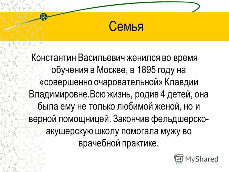 Семья Константин Васильевич женился во время обучения в Москве, в 1895 году на «совершенно очаровательной» Клавдии Владимировне.Всю жизнь, родив 4 детей, она была ему не только любимой женой, но и верной помощницей. Закончив фельдшерско- акушерскую ш
