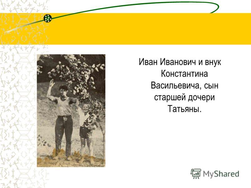 Иван Иванович и внук Константина Васильевича, сын старшей дочери Татьяны.