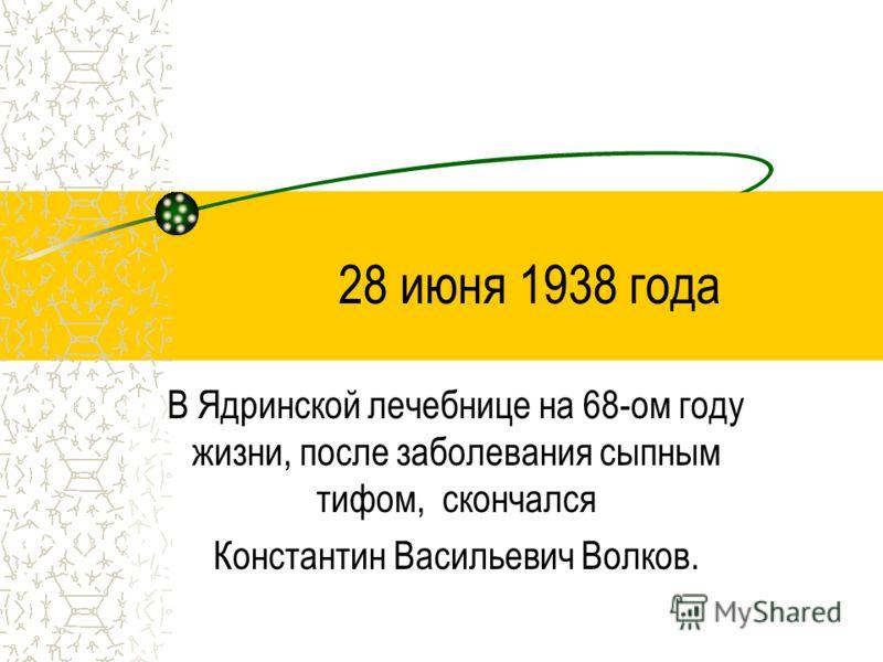 28 июня 1938 года В Ядринской лечебнице на 68-ом году жизни, после заболевания сыпным тифом, скончался Константин Васильевич Волков.
