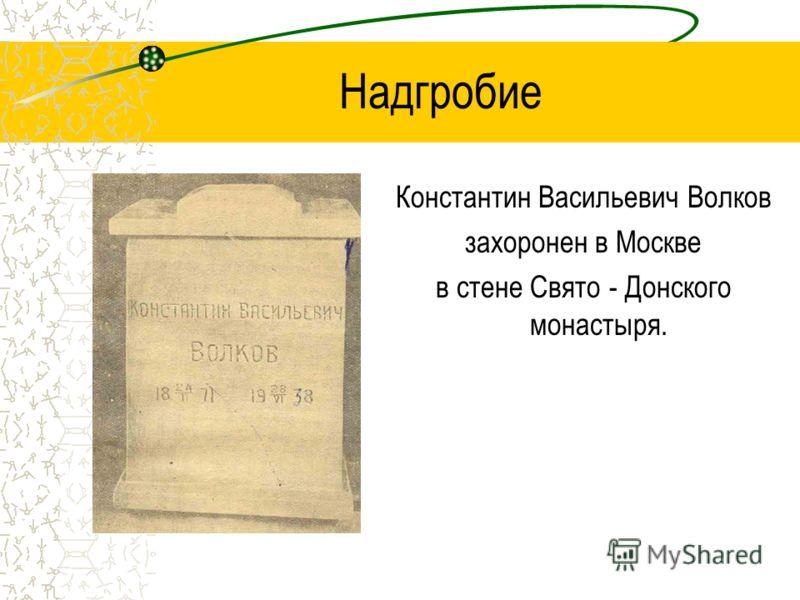 Надгробие Константин Васильевич Волков захоронен в Москве в стене Свято - Донского монастыря.