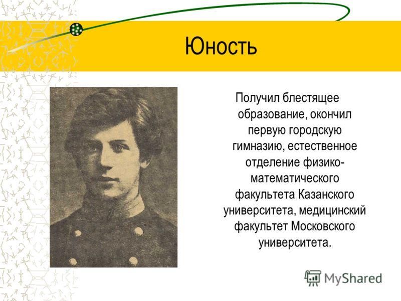 Юность Получил блестящее образование, окончил первую городскую гимназию, естественное отделение физико- математического факультета Казанского университета, медицинский факультет Московского университета.