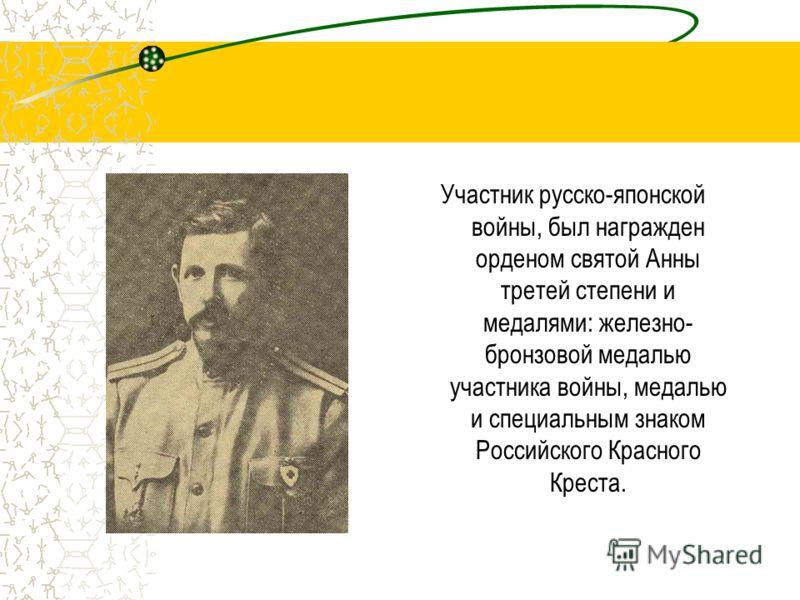 Участник русско-японской войны, был награжден орденом святой Анны третей степени и медалями: железно- бронзовой медалью участника войны, медалью и специальным знаком Российского Красного Креста.