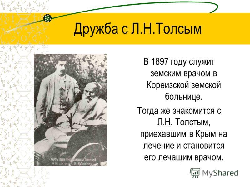 Дружба с Л.Н.Толсым В 1897 году служит земским врачом в Кореизской земской больнице. Тогда же знакомится с Л.Н. Толстым, приехавшим в Крым на лечение и становится его лечащим врачом.