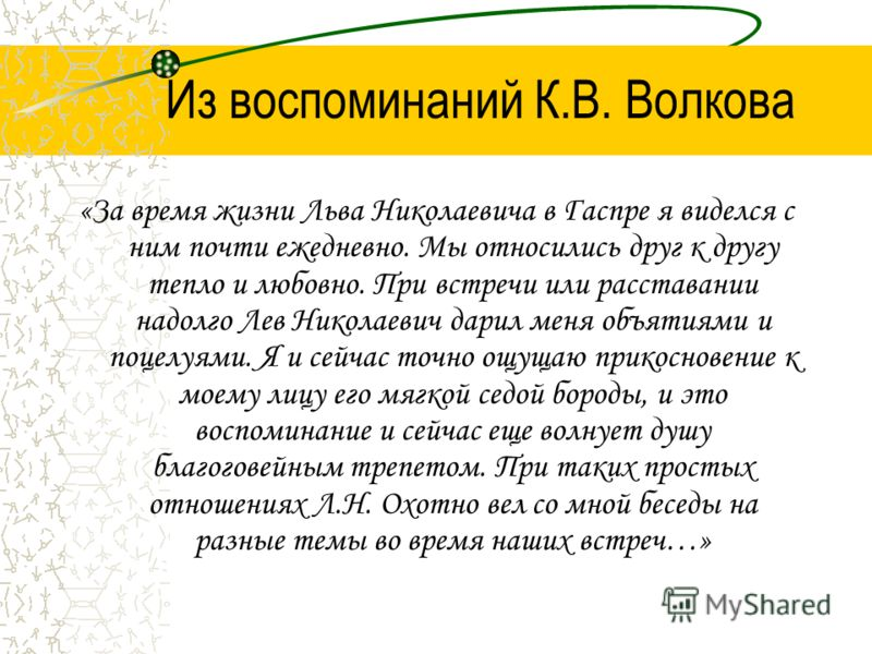 Из воспоминаний К.В. Волкова «За время жизни Льва Николаевича в Гаспре я виделся с ним почти ежедневно. Мы относились друг к другу тепло и любовно. При встречи или расставании надолго Лев Николаевич дарил меня объятиями и поцелуями. Я и сейчас точно