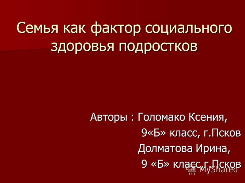Семья как фактор социального здоровья подростков Авторы : Голомако Ксения, 9«Б» класс, г.Псков Долматова Ирина, 9 «Б» класс,г.Псков