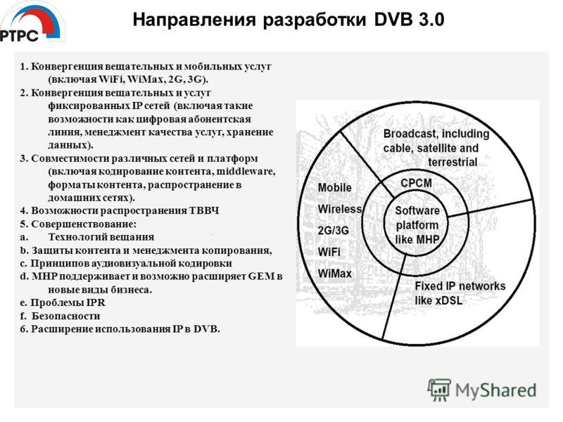 Направления разработки DVB 3.0 1. Конвергенция вещательных и мобильных услуг (включая WiFi, WiMax, 2G, 3G). 2. Конвергенция вещательных и услуг фиксированных IP сетей (включая такие возможности как цифровая абонентская линия, менеджмент качества услу