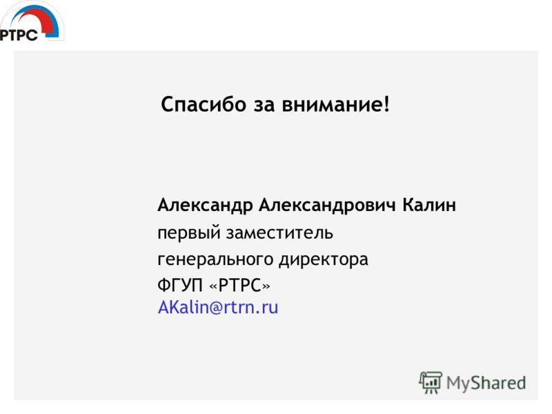 Спасибо за внимание! Александр Александрович Калин первый заместитель генерального директора ФГУП «РТРС» AKalin@rtrn.ru