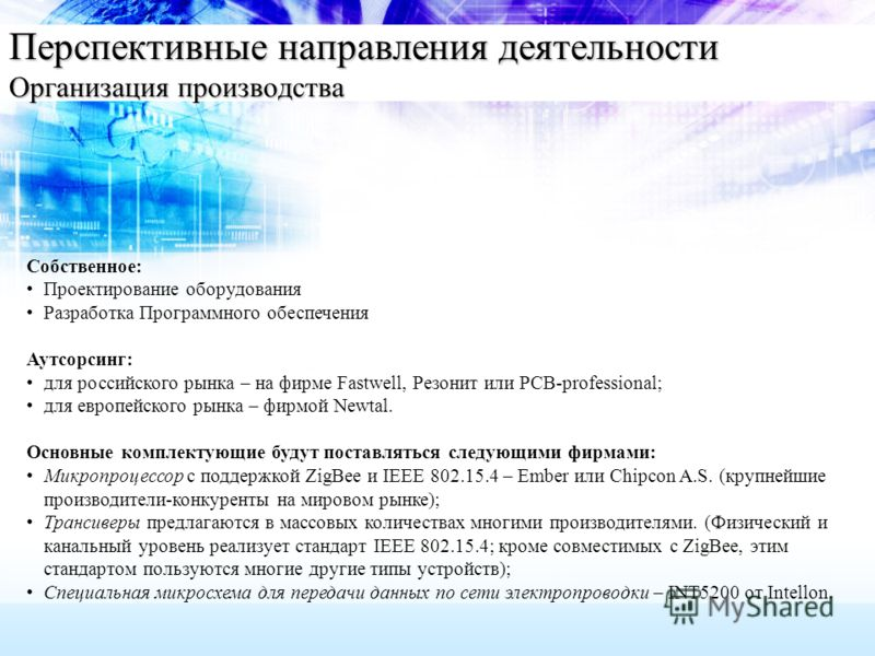 Перспективные направления деятельности Организация производства Собственное: Проектирование оборудования Разработка Программного обеспечения Аутсорсинг: для российского рынка – на фирме Fastwell, Резонит или PCB-professional; для европейского рынка –