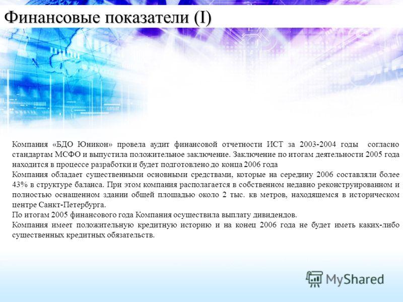 Финансовые показатели (I) Компания «БДО Юникон» провела аудит финансовой отчетности ИСТ за 2003-2004 годы согласно стандартам МСФО и выпустила положительное заключение. Заключение по итогам деятельности 2005 года находится в процессе разработки и буд