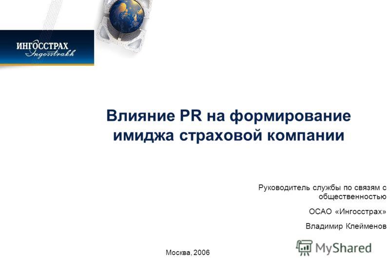 Влияние PR на формирование имиджа страховой компании Руководитель службы по связям с общественностью ОСАО «Ингосстрах» Владимир Клейменов Москва, 2006
